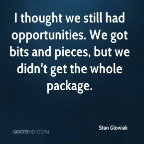 Stan Glowiak  - I thought we still had opportunities. We got bits and pieces, but we didn't get the whole package.