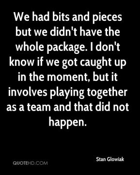 Stan Glowiak  - We had bits and pieces but we didn't have the whole package. I don't know if we got caught up in the moment, but it involves playing together as a team and that did not happen.