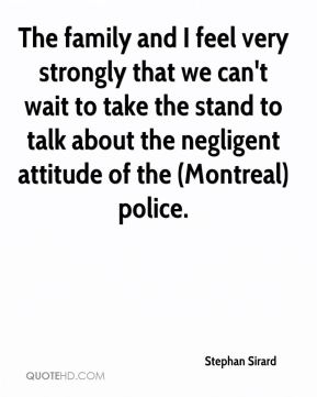 Stephan Sirard  - The family and I feel very strongly that we can't wait to take the stand to talk about the negligent attitude of the (Montreal) police.