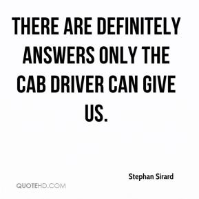 Stephan Sirard  - There are definitely answers only the cab driver can give us.