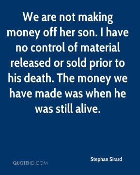 We are not making money off her son. I have no control of material released or sold prior to his death. The money we have made was when he was still alive.