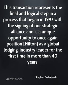 Stephen Bollenbach  - This transaction represents the final and logical step in a process that began in 1997 with the signing of our strategic alliance and is a unique opportunity to once again position [Hilton] as a global lodging-industry leader for the first time in more than 40 years.
