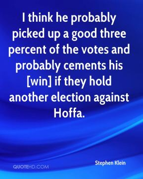 Stephen Klein  - I think he probably picked up a good three percent of the votes and probably cements his [win] if they hold another election against Hoffa.