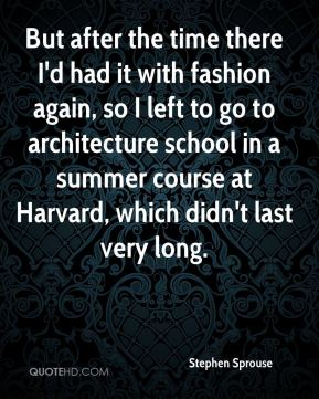 But after the time there I'd had it with fashion again, so I left to go to architecture school in a summer course at Harvard, which didn't last very long.