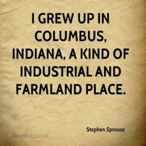 Stephen Sprouse - I grew up in Columbus, Indiana, a kind of industrial and farmland place.