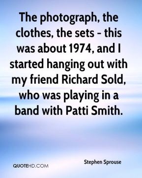 Stephen Sprouse - The photograph, the clothes, the sets - this was about 1974, and I started hanging out with my friend Richard Sold, who was playing in a band with Patti Smith.