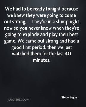 Steve Begin  - We had to be ready tonight because we knew they were going to come out strong, ... They're in a slump right now so you never know when they're going to explode and play their best game. We came out strong and had a good first period, then we just watched them for the last 40 minutes.