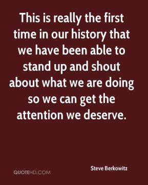Steve Berkowitz  - This is really the first time in our history that we have been able to stand up and shout about what we are doing so we can get the attention we deserve.