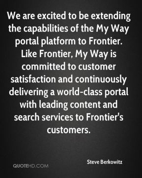 Steve Berkowitz  - We are excited to be extending the capabilities of the My Way portal platform to Frontier. Like Frontier, My Way is committed to customer satisfaction and continuously delivering a world-class portal with leading content and search services to Frontier's customers.