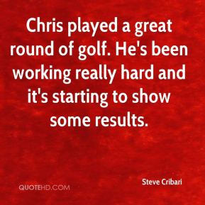 Steve Cribari  - Chris played a great round of golf. He's been working really hard and it's starting to show some results.