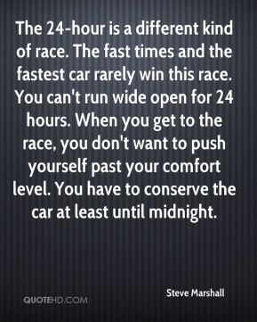 Steve Marshall  - The 24-hour is a different kind of race. The fast times and the fastest car rarely win this race. You can't run wide open for 24 hours. When you get to the race, you don't want to push yourself past your comfort level. You have to conserve the car at least until midnight.
