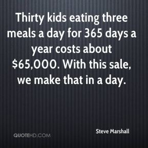 Thirty kids eating three meals a day for 365 days a year costs about $65,000. With this sale, we make that in a day.