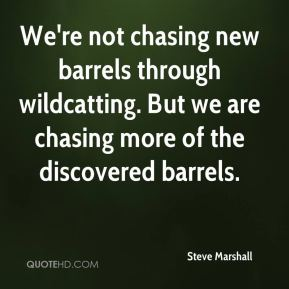 Steve Marshall  - We're not chasing new barrels through wildcatting. But we are chasing more of the discovered barrels.