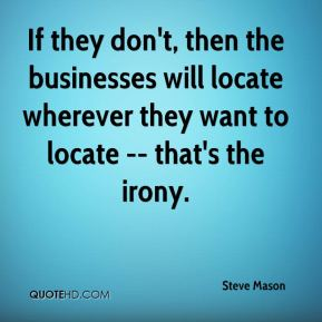 Steve Mason  - If they don't, then the businesses will locate wherever they want to locate -- that's the irony.