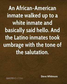 Steve Whitmore  - An African-American inmate walked up to a white inmate and basically said hello. And the Latino inmates took umbrage with the tone of the salutation.