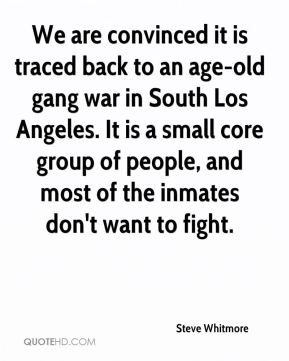 Steve Whitmore  - We are convinced it is traced back to an age-old gang war in South Los Angeles. It is a small core group of people, and most of the inmates don't want to fight.