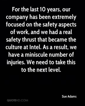 Sue Adams  - For the last 10 years, our company has been extremely focused on the safety aspects of work, and we had a real safety thrust that became the culture at Intel. As a result, we have a miniscule number of injuries. We need to take this to the next level.