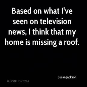 Susan Jackson  - Based on what I've seen on television news, I think that my home is missing a roof.