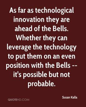 Susan Kalla  - As far as technological innovation they are ahead of the Bells. Whether they can leverage the technology to put them on an even position with the Bells -- it's possible but not probable.