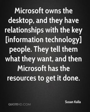 Susan Kalla  - Microsoft owns the desktop, and they have relationships with the key [information technology] people. They tell them what they want, and then Microsoft has the resources to get it done.