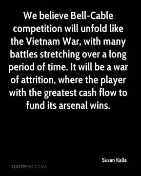 Susan Kalla  - We believe Bell-Cable competition will unfold like the Vietnam War, with many battles stretching over a long period of time. It will be a war of attrition, where the player with the greatest cash flow to fund its arsenal wins.