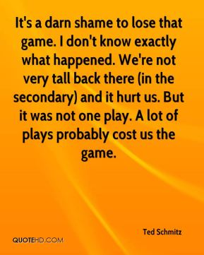 Ted Schmitz  - It's a darn shame to lose that game. I don't know exactly what happened. We're not very tall back there (in the secondary) and it hurt us. But it was not one play. A lot of plays probably cost us the game.