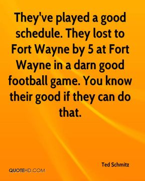 They've played a good schedule. They lost to Fort Wayne by 5 at Fort Wayne in a darn good football game. You know their good if they can do that.