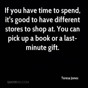 Teresa Jones  - If you have time to spend, it's good to have different stores to shop at. You can pick up a book or a last-minute gift.