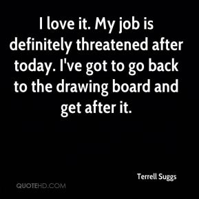 Terrell Suggs  - I love it. My job is definitely threatened after today. I've got to go back to the drawing board and get after it.