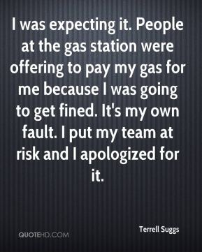 Terrell Suggs  - I was expecting it. People at the gas station were offering to pay my gas for me because I was going to get fined. It's my own fault. I put my team at risk and I apologized for it.