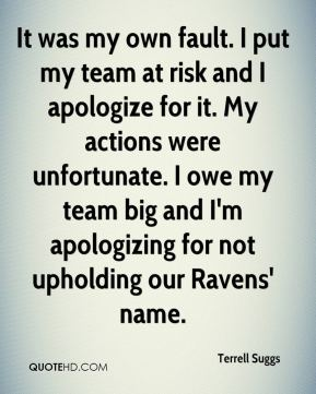 It was my own fault. I put my team at risk and I apologize for it. My actions were unfortunate. I owe my team big and I'm apologizing for not upholding our Ravens' name.