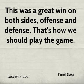 Terrell Suggs  - This was a great win on both sides, offense and defense. That's how we should play the game.