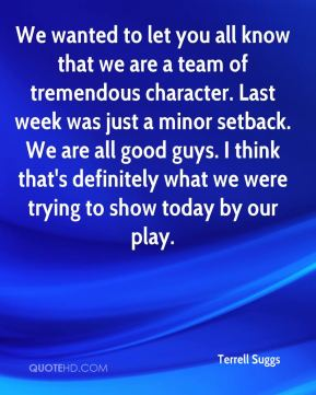 We wanted to let you all know that we are a team of tremendous character. Last week was just a minor setback. We are all good guys. I think that's definitely what we were trying to show today by our play.