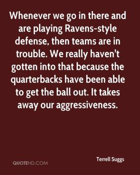 Whenever we go in there and are playing Ravens-style defense, then teams are in trouble. We really haven't gotten into that because the quarterbacks have been able to get the ball out. It takes away our aggressiveness.