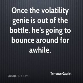 Terrence Gabriel  - Once the volatility genie is out of the bottle, he's going to bounce around for awhile.