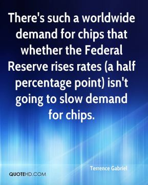 Terrence Gabriel  - There's such a worldwide demand for chips that whether the Federal Reserve rises rates (a half percentage point) isn't going to slow demand for chips.