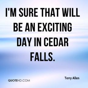 Terry Allen  - I'm sure that will be an exciting day in Cedar Falls.