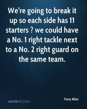 Terry Allen  - We're going to break it up so each side has 11 starters ? we could have a No. 1 right tackle next to a No. 2 right guard on the same team.