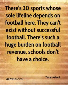 Terry Holland  - There's 20 sports whose sole lifeline depends on football here. They can't exist without successful football. There's such a huge burden on football revenue, schools don't have a choice.