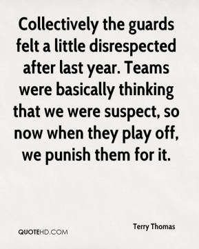 Terry Thomas  - Collectively the guards felt a little disrespected after last year. Teams were basically thinking that we were suspect, so now when they play off, we punish them for it.