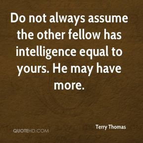 Terry Thomas  - Do not always assume the other fellow has intelligence equal to yours. He may have more.