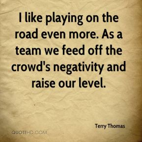 Terry Thomas  - I like playing on the road even more. As a team we feed off the crowd's negativity and raise our level.