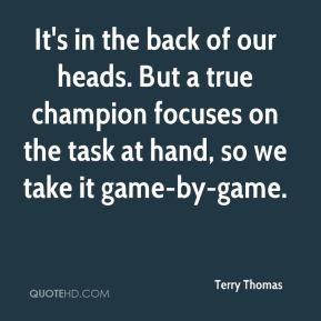 Terry Thomas  - It's in the back of our heads. But a true champion focuses on the task at hand, so we take it game-by-game.