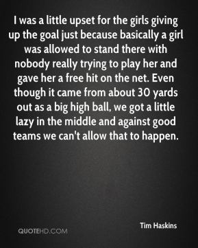 Tim Haskins  - I was a little upset for the girls giving up the goal just because basically a girl was allowed to stand there with nobody really trying to play her and gave her a free hit on the net. Even though it came from about 30 yards out as a big high ball, we got a little lazy in the middle and against good teams we can't allow that to happen.
