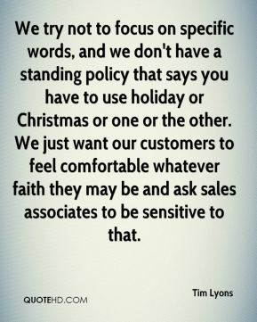 We try not to focus on specific words, and we don't have a standing policy that says you have to use holiday or Christmas or one or the other. We just want our customers to feel comfortable whatever faith they may be and ask sales associates to be sensitive to that.