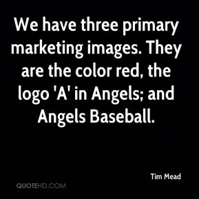 Tim Mead  - We have three primary marketing images. They are the color red, the logo 'A' in Angels; and Angels Baseball.