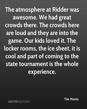 The atmosphere at Ridder was awesome. We had great crowds there. The crowds here are loud and they are into the game. Our kids loved it. The locker rooms, the ice sheet, it is cool and part of coming to the state tournament is the whole experience.