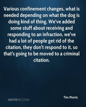 Tim Morris  - Various confinement changes, what is needed depending on what the dog is doing kind of thing. We've added some stuff about receiving and responding to an infraction, we've had a lot of people get rid of the citation, they don't respond to it, so that's going to be moved to a criminal citation.