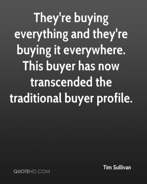 Tim Sullivan  - They're buying everything and they're buying it everywhere. This buyer has now transcended the traditional buyer profile.