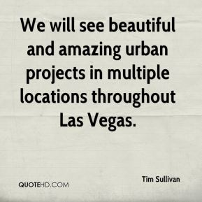 Tim Sullivan  - We will see beautiful and amazing urban projects in multiple locations throughout Las Vegas.